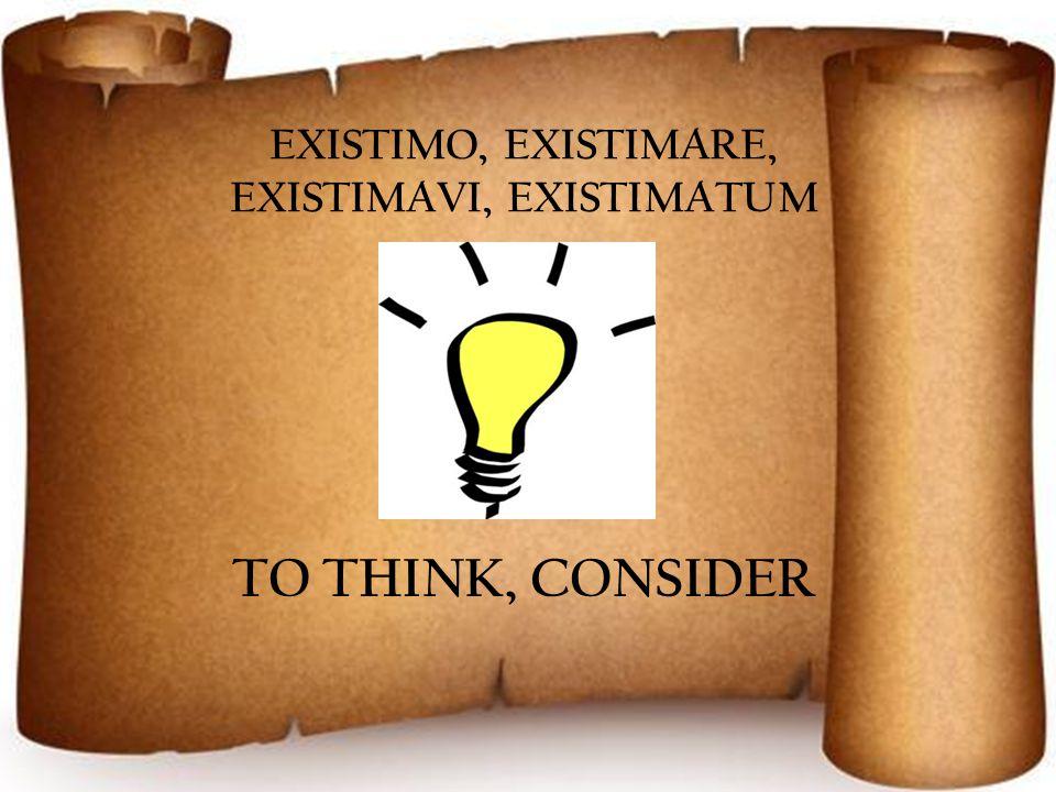 EXISTIMO, EXISTIMARE, EXISTIMAVI, EXISTIMATUM TO THINK, CONSIDER