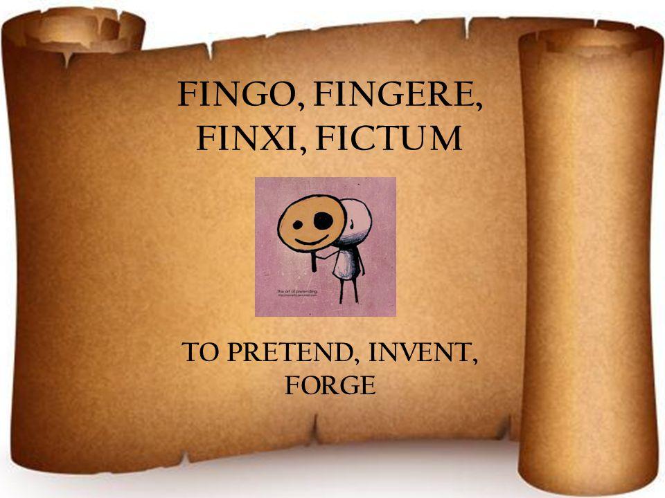 FINGO, FINGERE, FINXI, FICTUM TO PRETEND, INVENT, FORGE
