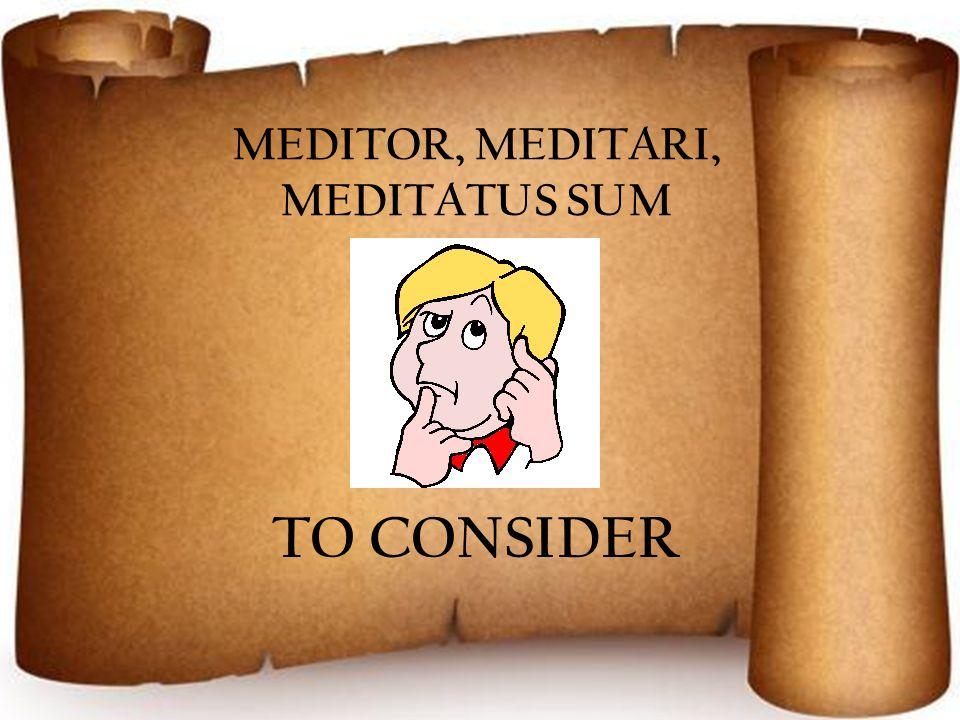 MEDITOR, MEDITARI, MEDITATUS SUM TO CONSIDER