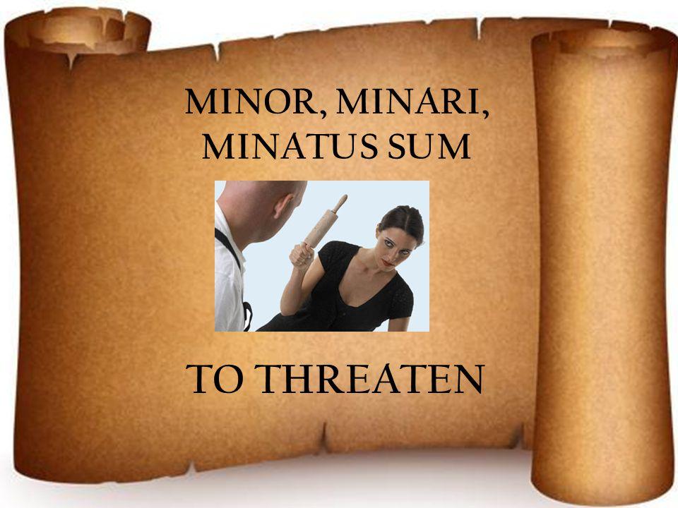 MINOR, MINARI, MINATUS SUM TO THREATEN