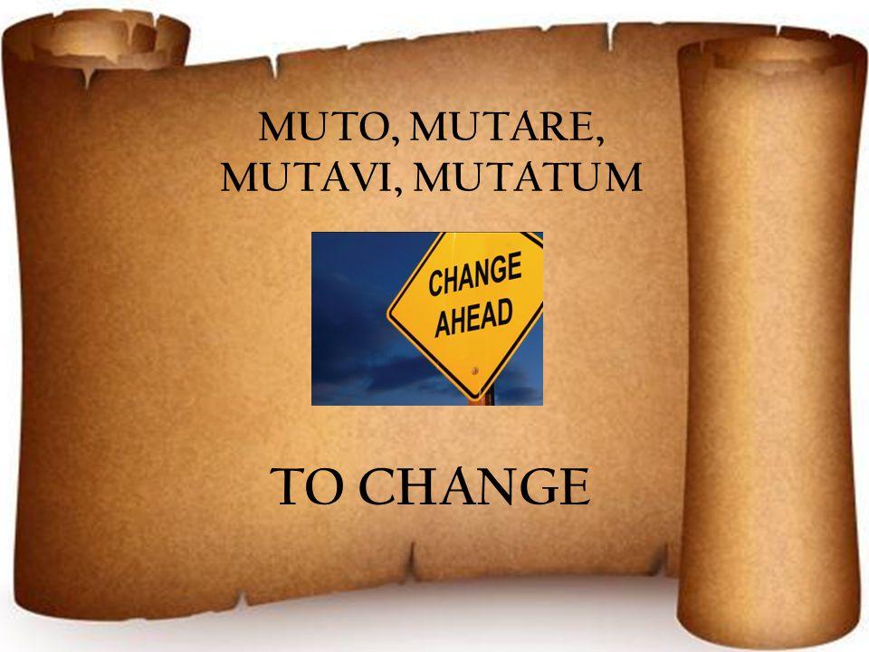 MUTO, MUTARE, MUTAVI, MUTATUM TO CHANGE
