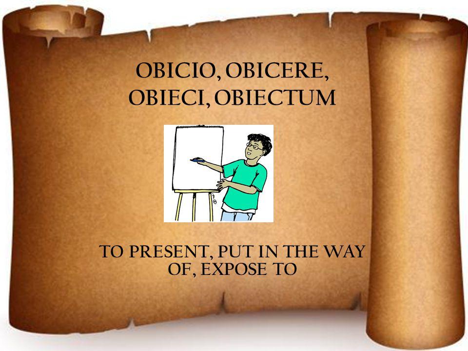 OBICIO, OBICERE, OBIECI, OBIECTUM TO PRESENT, PUT IN THE WAY OF, EXPOSE TO