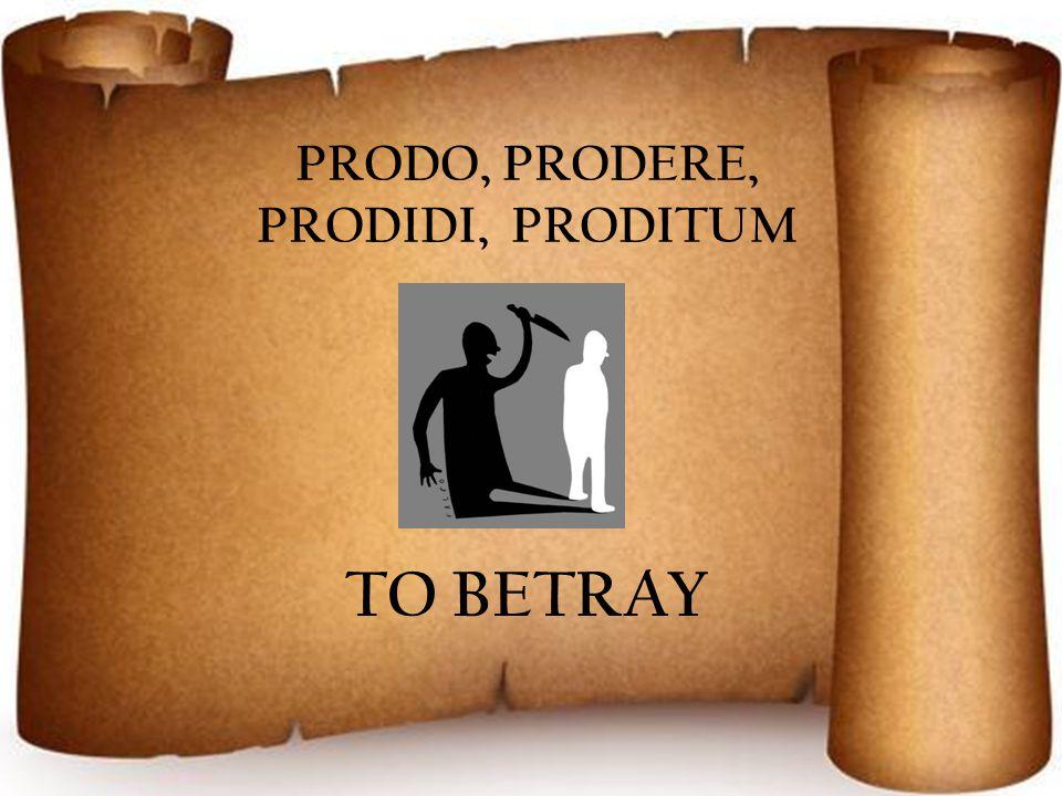 PRODO, PRODERE, PRODIDI, PRODITUM TO BETRAY