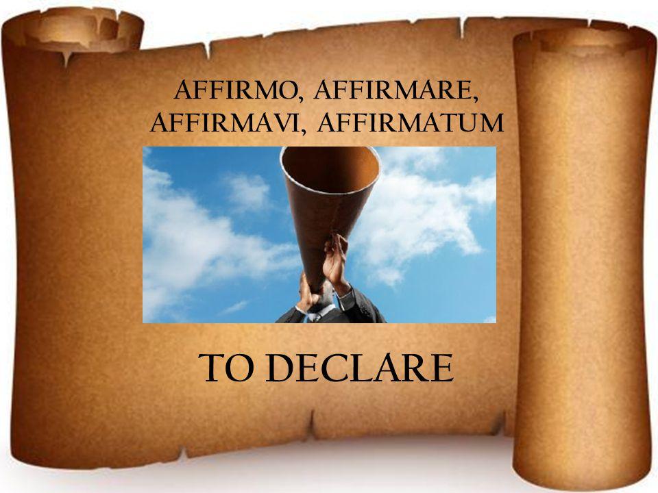 AFFIRMO, AFFIRMARE, AFFIRMAVI, AFFIRMATUM TO DECLARE