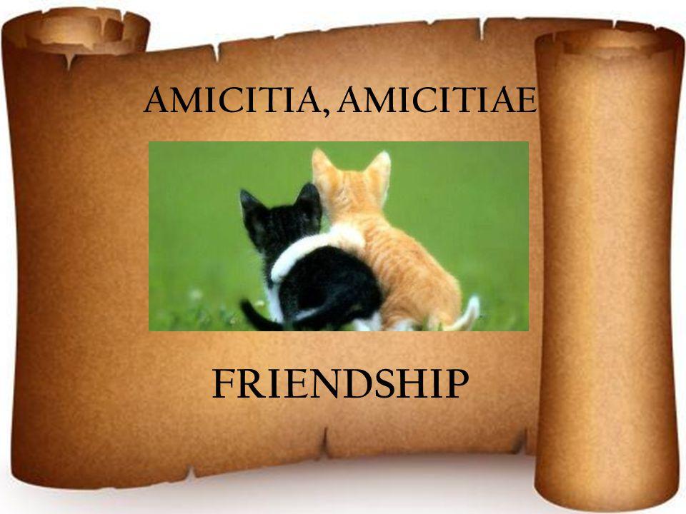 AMICITIA, AMICITIAE FRIENDSHIP