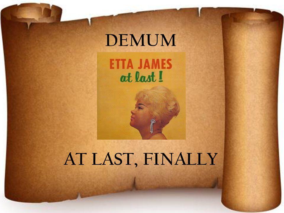 DEMUM AT LAST, FINALLY