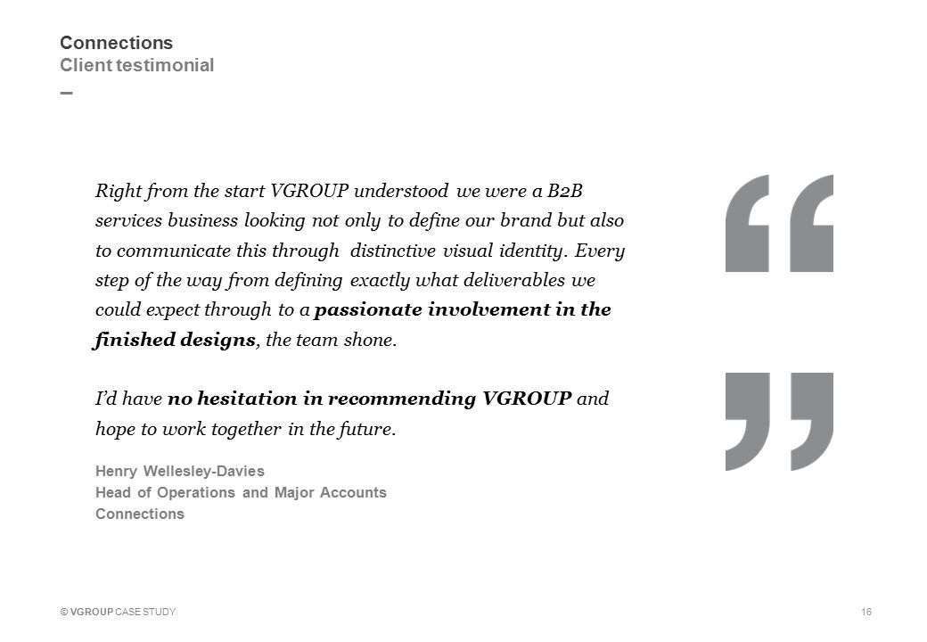 _ © VGROUP CASE STUDY 16 Connections Client testimonial Right from the start VGROUP understood we were a B2B services business looking not only to define our brand but also to communicate this through distinctive visual identity.