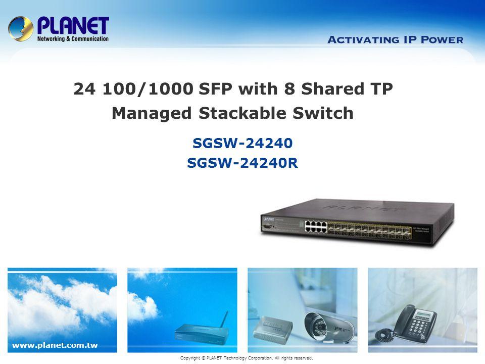 www.planet.com.tw 12 / 24 Product Features  Hardware SGSW-24240 24 SFP slots, flexible for Gigabit Fiber-Optic network extension – SFP type, plug and play – 1000Base-SX/LX :Maximum 120 kilometers (MGB-L120) – 100Base-FX compatible 8-Port 10/100/1000Mbps Gigabit Interface  2 HDMI-Like 5Gbps Stacking interfaces, 20Gbps stacking bus, full- duplex, ring topology 10K Jumbo Frame Rack mount installation SGSW-24240R: -48V DC Power input, range -30V~-60V Active-active power redundancy