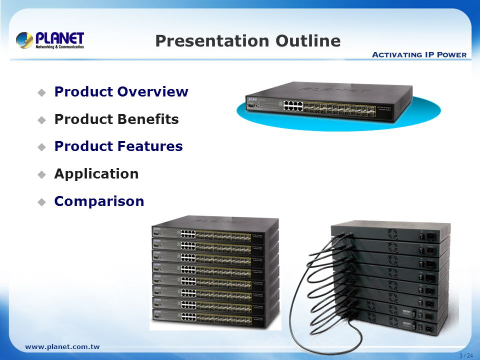 www.planet.com.tw Product Comparison - Competitor PLANETD-LinkNetgearZyXEL Model nameSGSW-24240DGS-3100-24TGGSM7212GS-3012F QoS 802.1p ■ / 4 queue ■ / 8 queue TOS / DSCP ■■■ N/A Strict / WRR ■ / ■ Policy-Base DiffServ ■■■ Rate limit per MAC/IP/TCP/UDP Security 802.1X Port Based ■■■■ MAC Based ■■ -- ACL L2 / L3 / L4 MAC/IP/TCP/UDP Filtering Port Security ■ V, 16MACs per port N/A IP / MAC Security Static MAC / BindingIP-MAC Port BindingN/A MAC Filtering, MAC Binding RADIUS ■■■■ Management Management & Configuration WEB, Telnet, Console WEB.