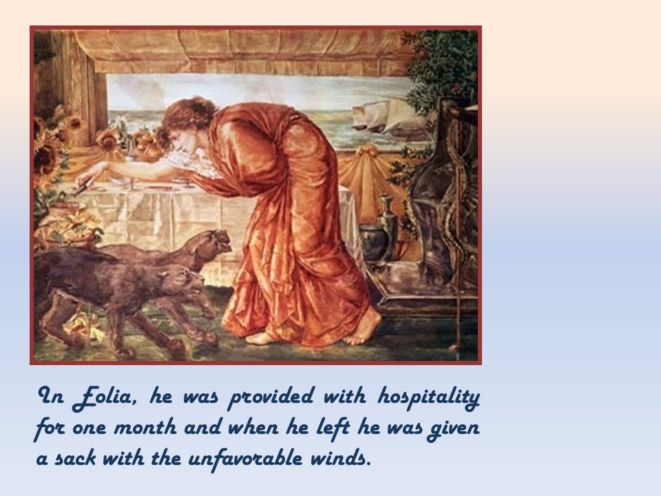 In Eolia, he was provided with hospitality for one month and when he left he was given a sack with the unfavorable winds.