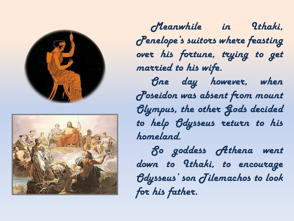 Meanwhile in Ithaki, Penelope's suitors where feasting over his fortune, trying to get married to his wife.