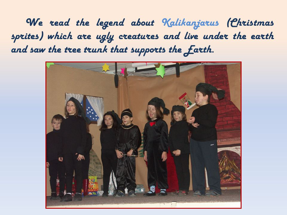We read the legend about Kalikanjarus (Christmas sprites) which are ugly creatures and live under the earth and saw the tree trunk that supports the Earth.