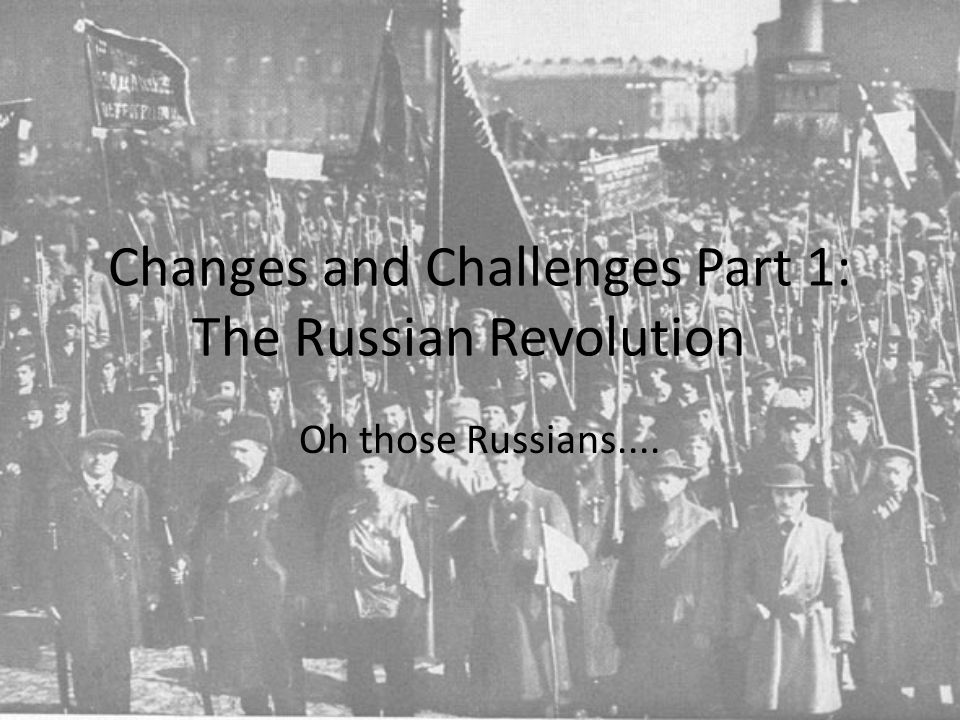 Changes and Challenges Part 1: The Russian Revolution Oh those Russians....