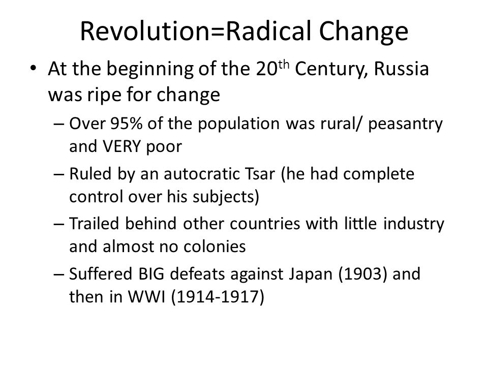 Revolution=Radical Change At the beginning of the 20 th Century, Russia was ripe for change – Over 95% of the population was rural/ peasantry and VERY poor – Ruled by an autocratic Tsar (he had complete control over his subjects) – Trailed behind other countries with little industry and almost no colonies – Suffered BIG defeats against Japan (1903) and then in WWI (1914-1917)