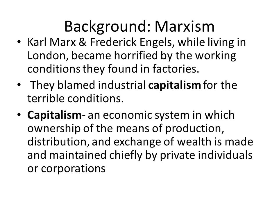 Background: Marxism Karl Marx & Frederick Engels, while living in London, became horrified by the working conditions they found in factories.