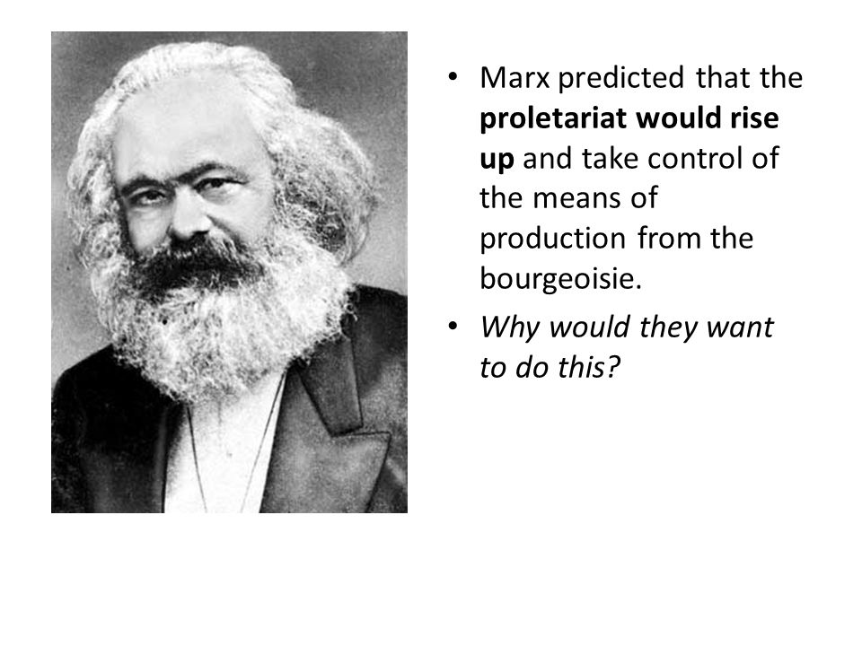 Marx predicted that the proletariat would rise up and take control of the means of production from the bourgeoisie.