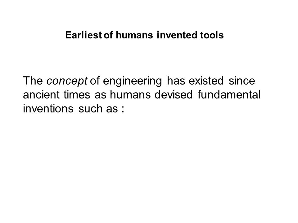 The concept of engineering has existed since ancient times as humans devised fundamental inventions such as: Earliest of humans invented tools