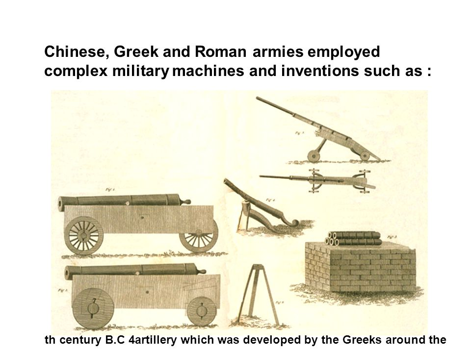 Chinese, Greek and Roman armies employed complex military machines and inventions such as: artillery which was developed by the Greeks around the 4th