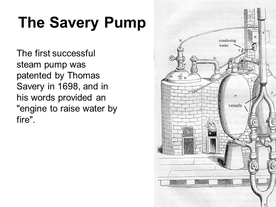 The first successful steam pump was patented by Thomas Savery in 1698, and in his words provided an