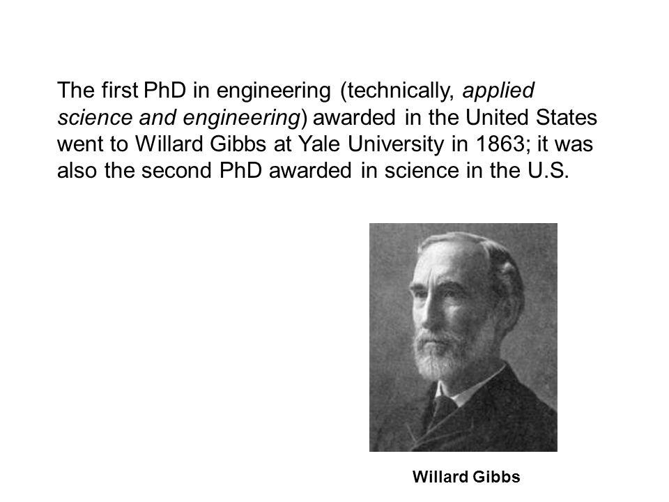 The first PhD in engineering (technically, applied science and engineering) awarded in the United States went to Willard Gibbs at Yale University in 1863; it was also the second PhD awarded in science in the U.S.