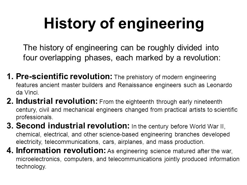 History of engineering The history of engineering can be roughly divided into four overlapping phases, each marked by a revolution: 1.Pre-scientific r