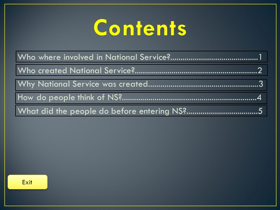 Who where involved in National Service ...........................................1 Who created National Service ............................................................2 Why National Service was created......................................................3 How do people think of NS ..................................................................4 What did the people do before entering NS ...................................5 Exit