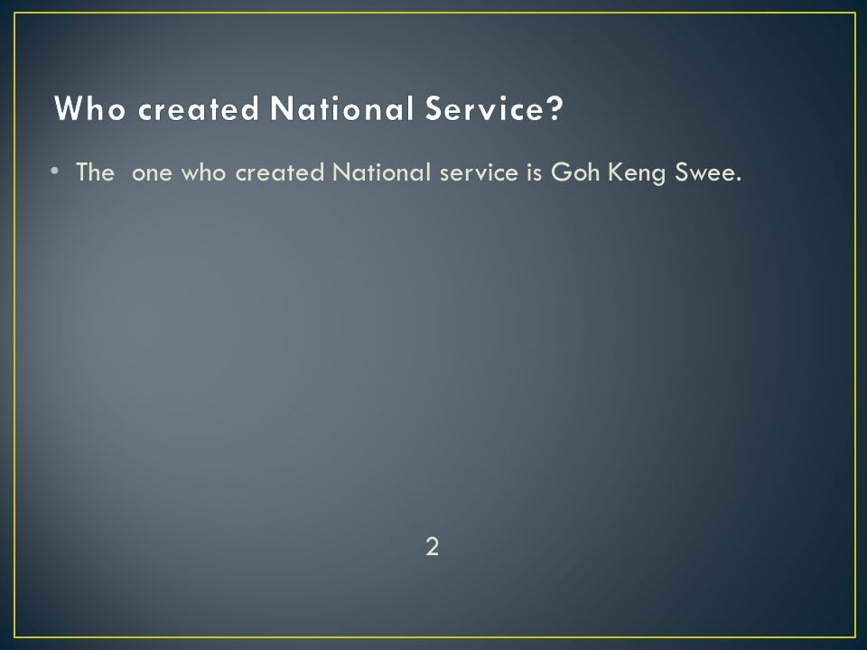 The one who created National service is Goh Keng Swee. 2