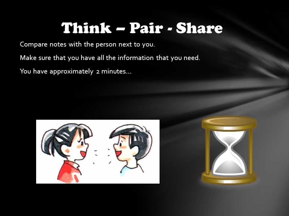 Compare notes with the person next to you. Make sure that you have all the information that you need. You have approximately 2 minutes… Think – Pair -