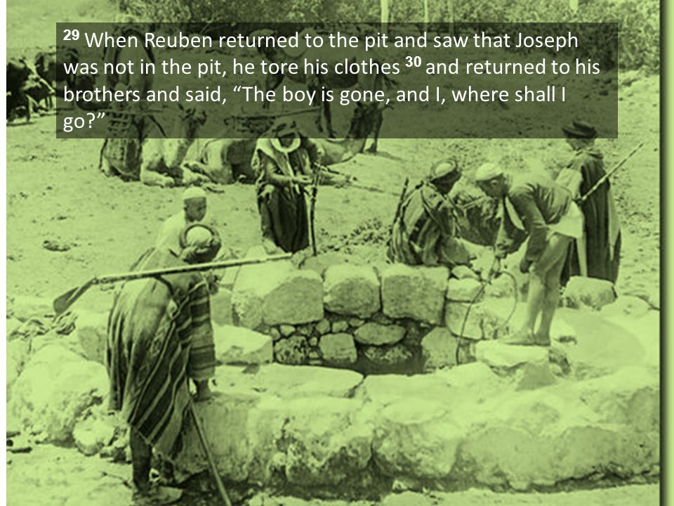 "29 When Reuben returned to the pit and saw that Joseph was not in the pit, he tore his clothes 30 and returned to his brothers and said, ""The boy is g"