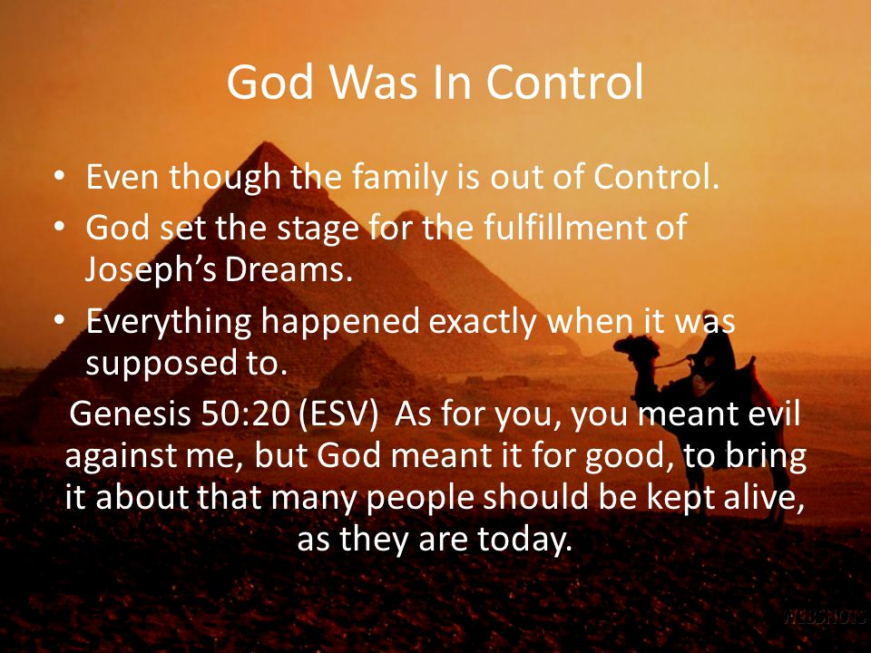 God Was In Control Even though the family is out of Control. God set the stage for the fulfillment of Joseph's Dreams. Everything happened exactly whe