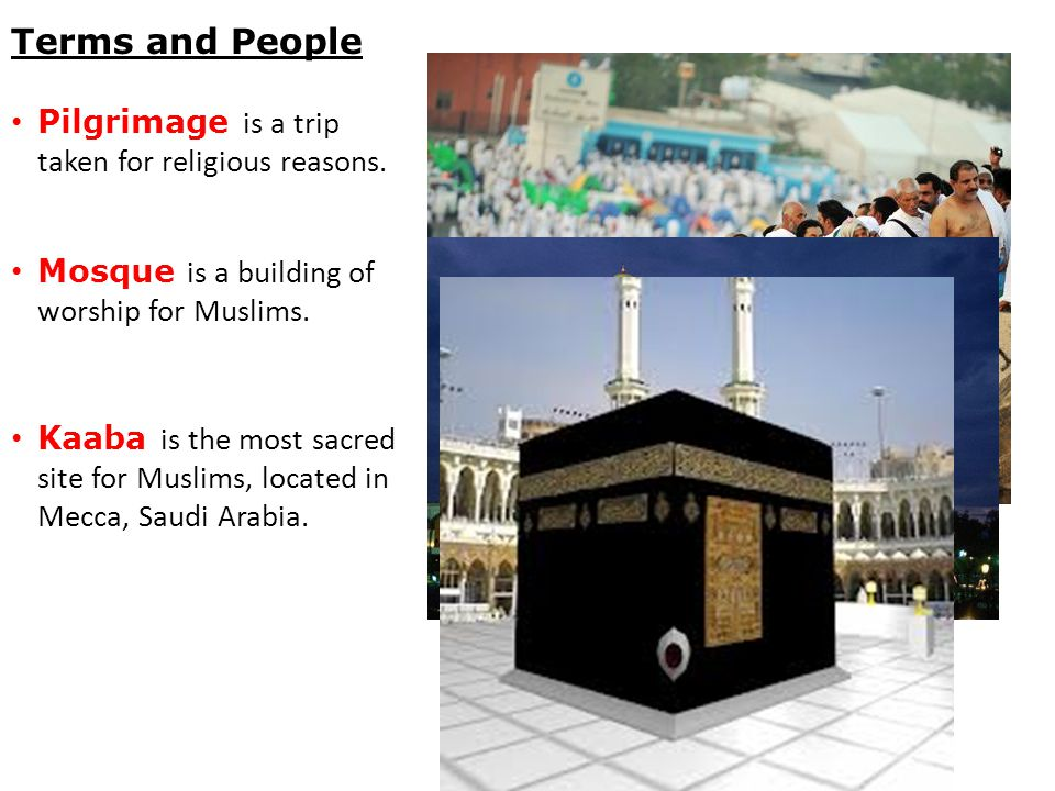 Terms and People Pilgrimage is a trip taken for religious reasons. Mosque is a building of worship for Muslims. Kaaba is the most sacred site for Musl