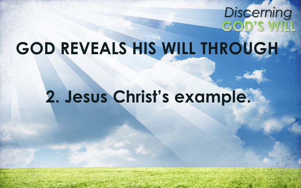 Discerning GOD REVEALS HIS WILL THROUGH 2. Jesus Christ's example.