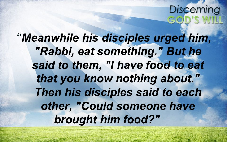 Discerning Meanwhile his disciples urged him, Rabbi, eat something. But he said to them, I have food to eat that you know nothing about. Then his disciples said to each other, Could someone have brought him food?