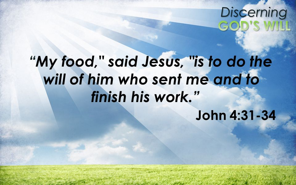 Discerning My food, said Jesus, is to do the will of him who sent me and to finish his work. John 4:31-34
