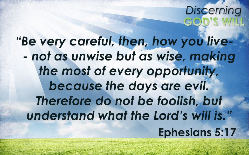 Discerning Be very careful, then, how you live- - not as unwise but as wise, making the most of every opportunity, because the days are evil.
