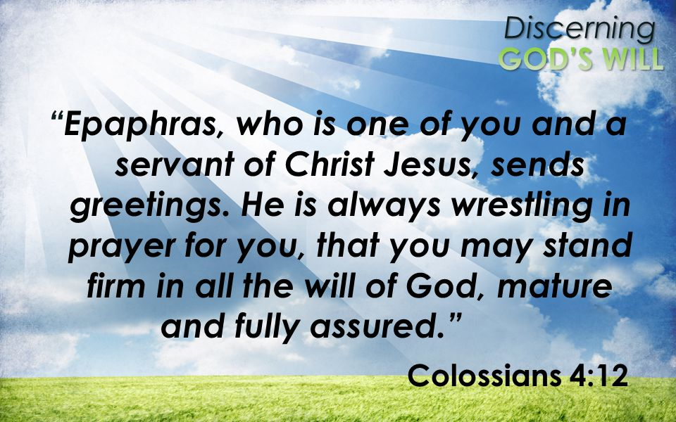 Discerning Epaphras, who is one of you and a servant of Christ Jesus, sends greetings.