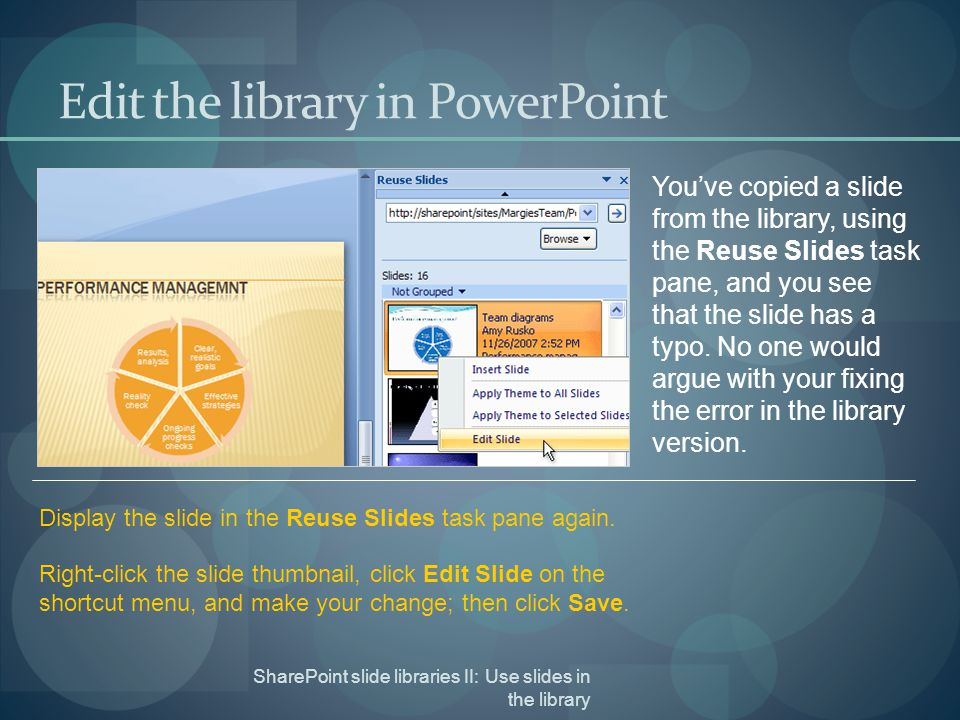 SharePoint slide libraries II: Use slides in the library Edit the library in PowerPoint You've copied a slide from the library, using the Reuse Slides task pane, and you see that the slide has a typo.