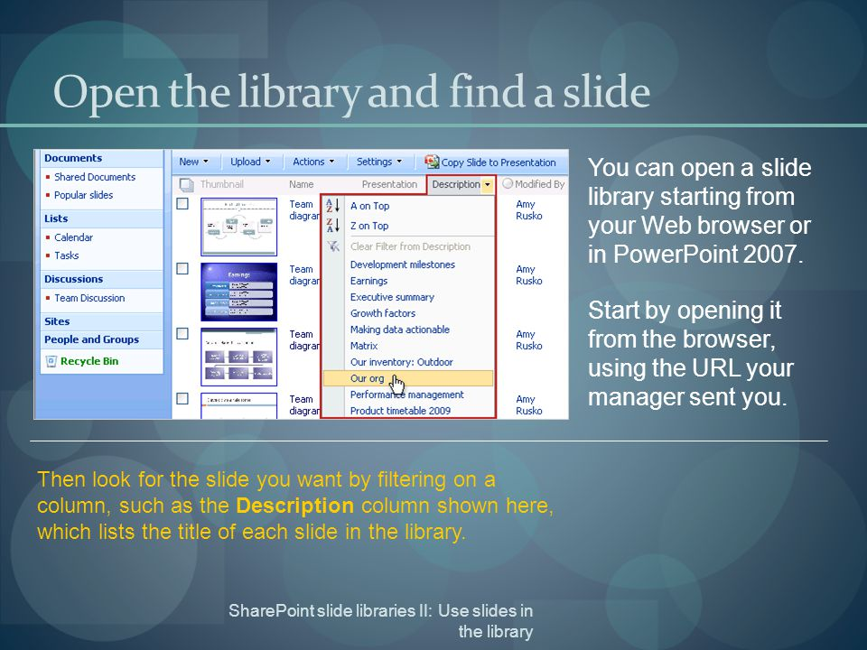 SharePoint slide libraries II: Use slides in the library Open the library and find a slide You can open a slide library starting from your Web browser or in PowerPoint 2007.
