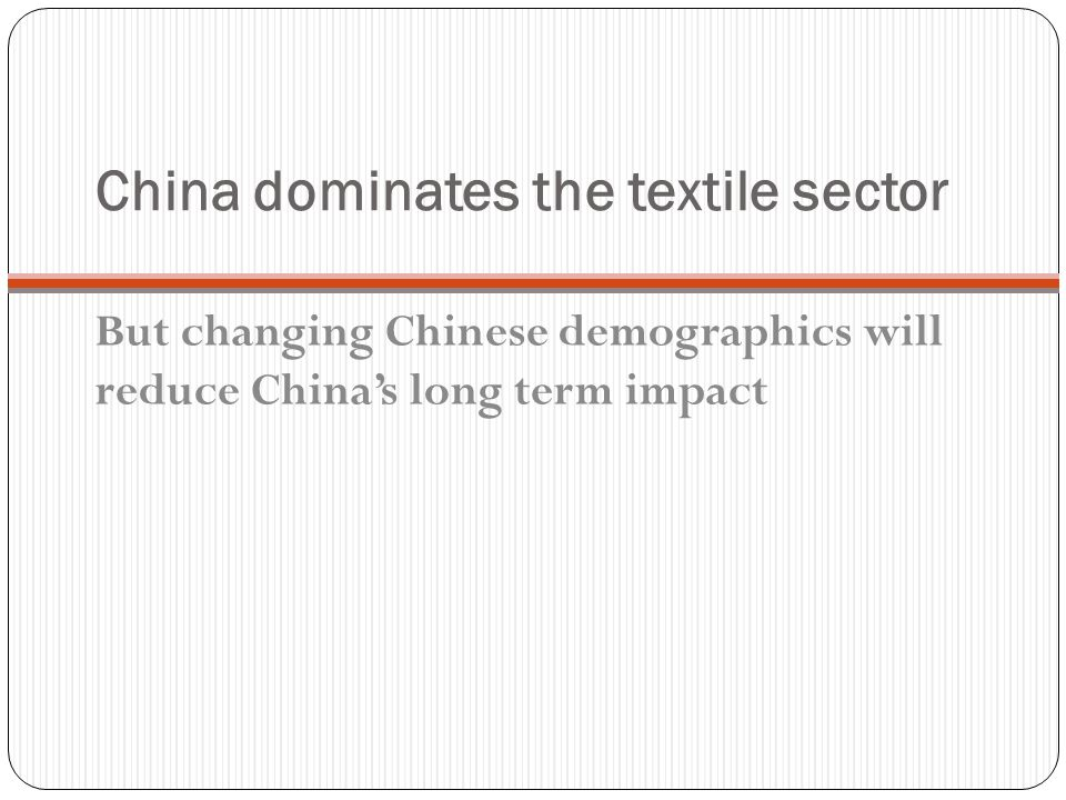 China dominates the textile sector But changing Chinese demographics will reduce China's long term impact