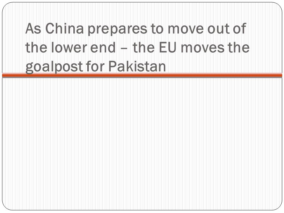 As China prepares to move out of the lower end – the EU moves the goalpost for Pakistan