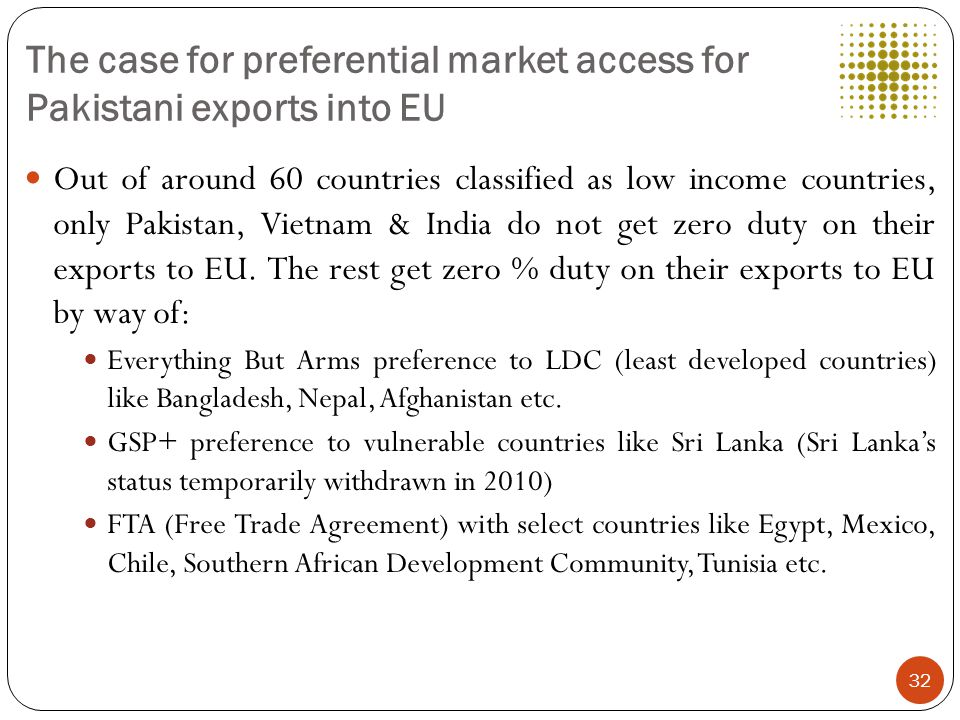 The case for preferential market access for Pakistani exports into EU Out of around 60 countries classified as low income countries, only Pakistan, Vietnam & India do not get zero duty on their exports to EU.