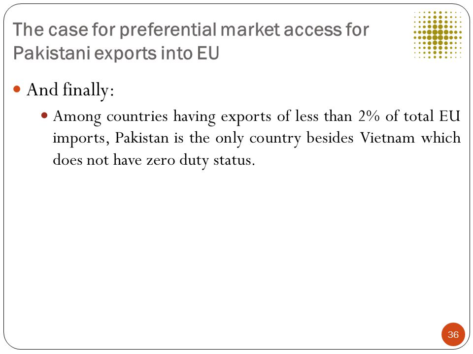 The case for preferential market access for Pakistani exports into EU And finally: Among countries having exports of less than 2% of total EU imports, Pakistan is the only country besides Vietnam which does not have zero duty status.