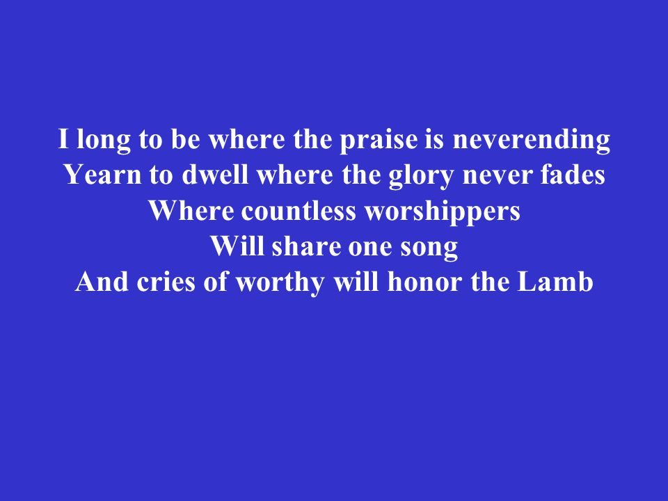 I long to be where the praise is neverending Yearn to dwell where the glory never fades Where countless worshippers Will share one song And cries of worthy will honor the Lamb
