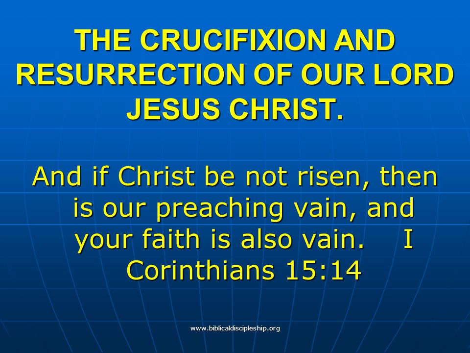 www.biblicaldiscipleship.org THE CRUCIFIXION AND RESURRECTION OF OUR LORD JESUS CHRIST. And if Christ be not risen, then is our preaching vain, and yo