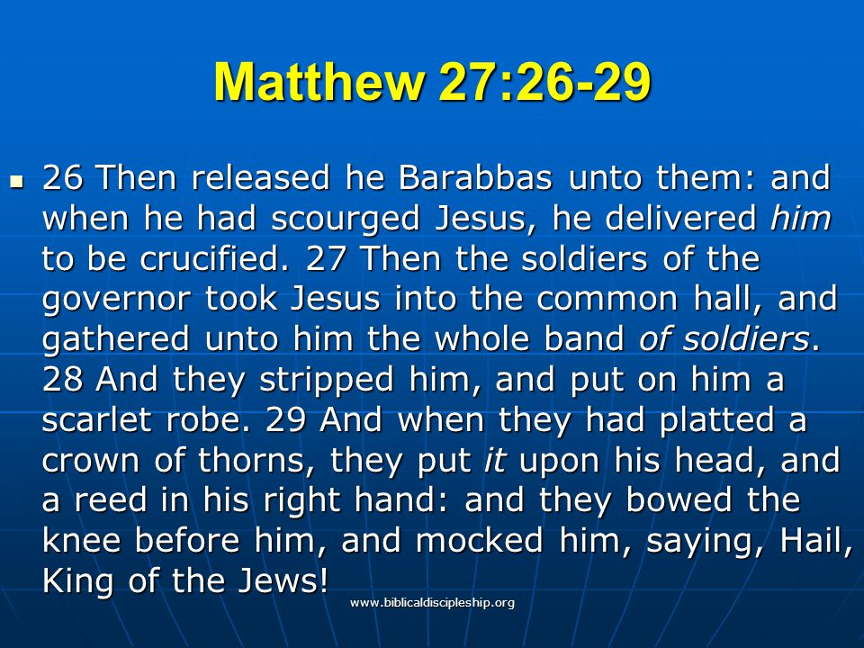 www.biblicaldiscipleship.org Matthew 27:26-29 26 Then released he Barabbas unto them: and when he had scourged Jesus, he delivered him to be crucified