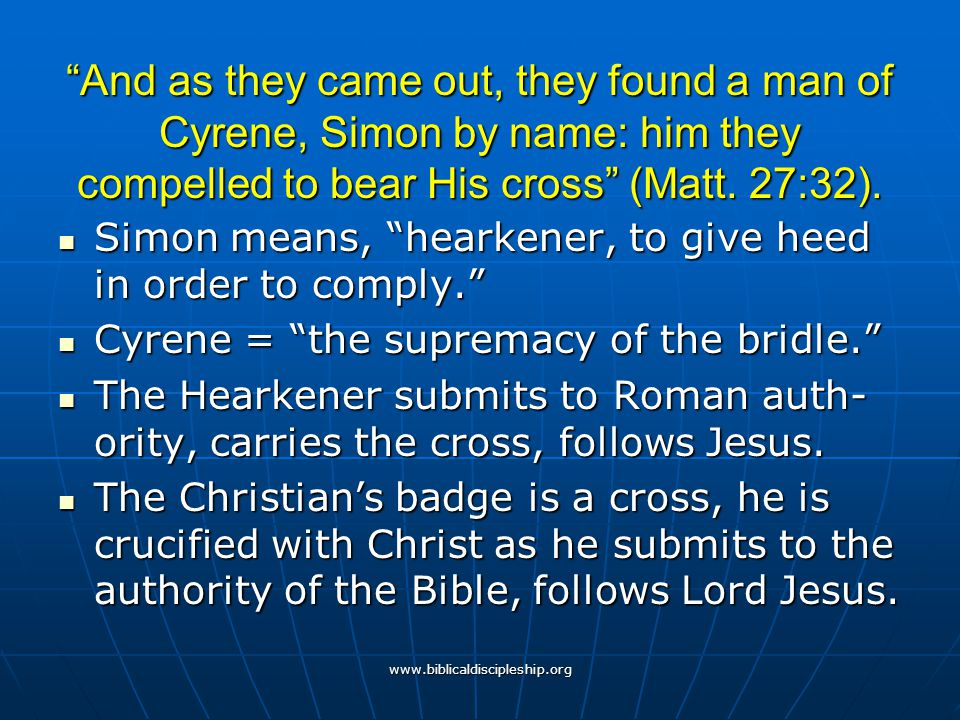 """www.biblicaldiscipleship.org """"And as they came out, they found a man of Cyrene, Simon by name: him they compelled to bear His cross"""" (Matt. 27:32). Si"""