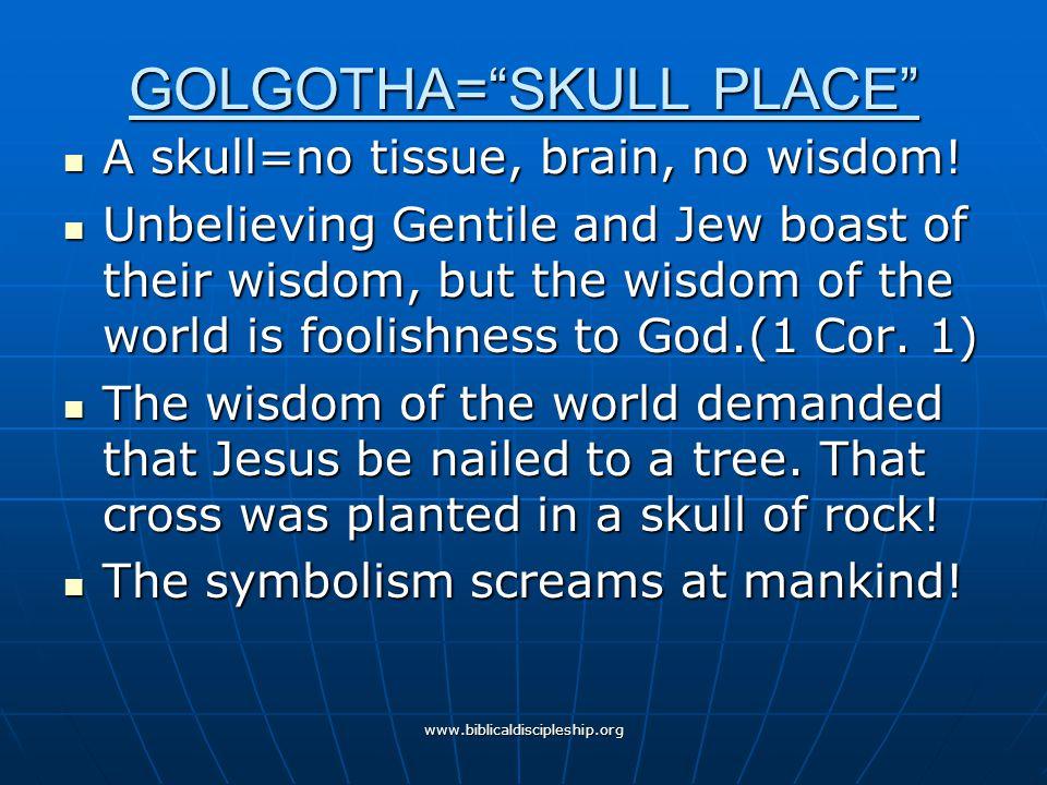 "www.biblicaldiscipleship.org GOLGOTHA=""SKULL PLACE"" A skull=no tissue, brain, no wisdom! A skull=no tissue, brain, no wisdom! Unbelieving Gentile and"