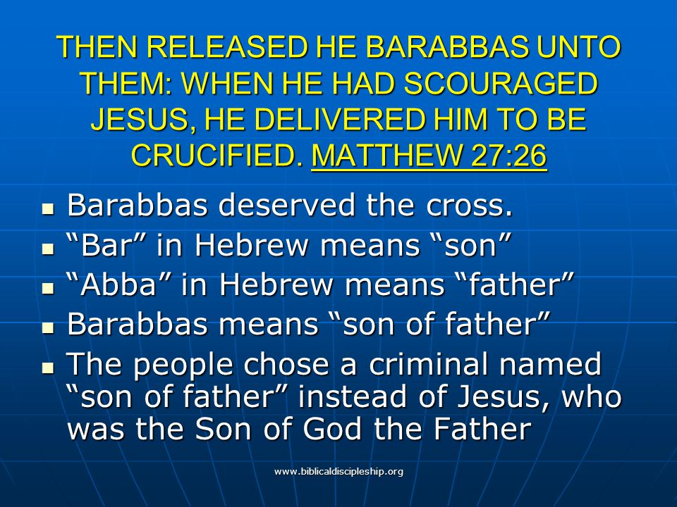 www.biblicaldiscipleship.org THEN RELEASED HE BARABBAS UNTO THEM: WHEN HE HAD SCOURAGED JESUS, HE DELIVERED HIM TO BE CRUCIFIED. MATTHEW 27:26 Barabba