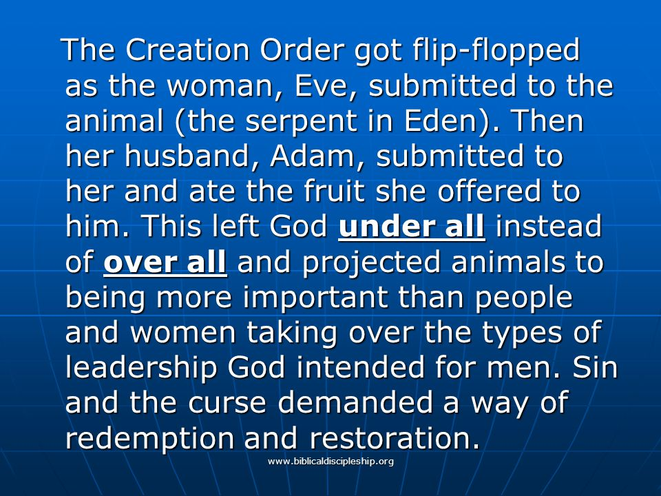 www.biblicaldiscipleship.org The Creation Order got flip-flopped as the woman, Eve, submitted to the animal (the serpent in Eden). Then her husband, A