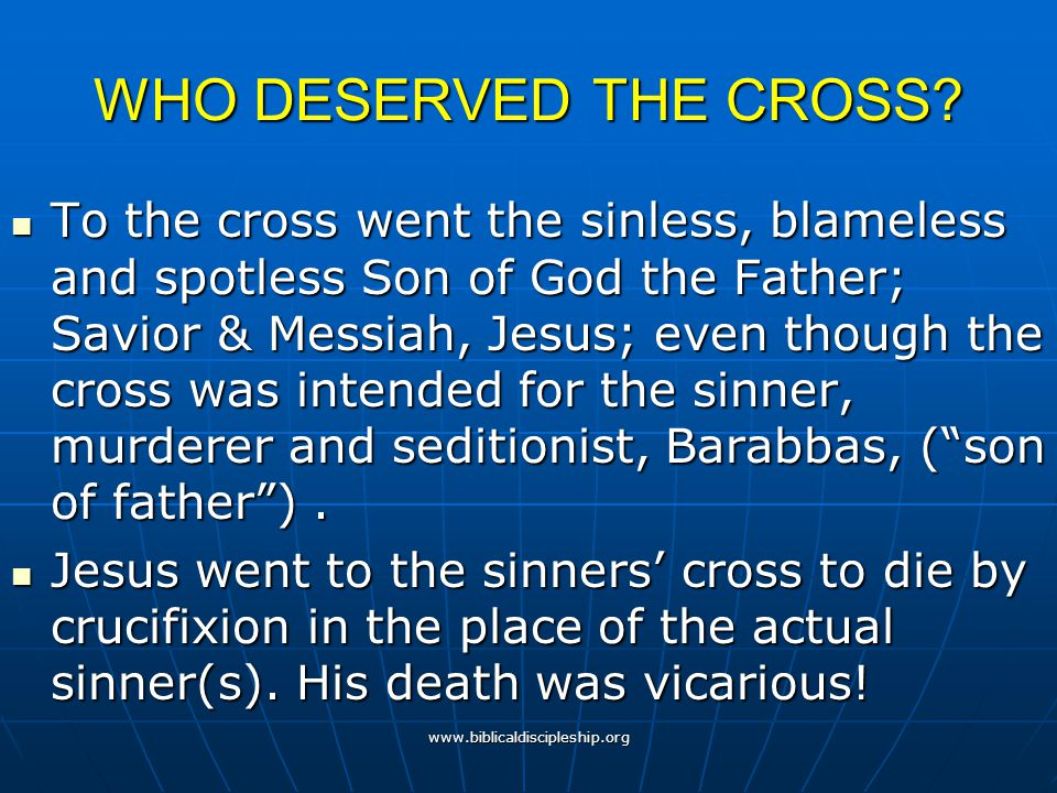 www.biblicaldiscipleship.org WHO DESERVED THE CROSS? To the cross went the sinless, blameless and spotless Son of God the Father; Savior & Messiah, Je